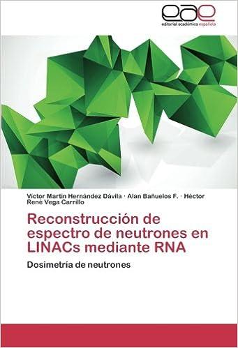 Reconstruccion de Espectro de Neutrones En Linacs Mediante RNA: Amazon.es: Hernandez Davila Victor Martin, Banuelos F. Alan, Vega Carrillo Hector Rene: ...