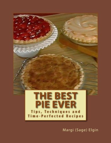 The Best Pie Ever: Tips, Techniques and Time-Perfected Recipes