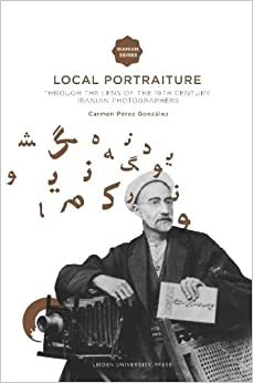 Local Portraiture: Through the Lens of the 19th-century Iranian Photographers (Iranian Studies)
