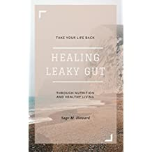Healing Leaky Gut: Take Your Life Back Through Nutrition and Healthy Living