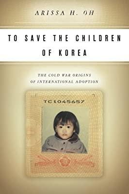 To Save the Children of Korea: The Cold War Origins of International Adoption (Asian America)