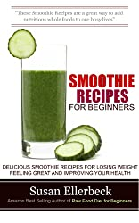Smoothie Recipes for Beginners: Delicious Smoothie Recipes for Losing Weight Feeling Great and Improving Your Health