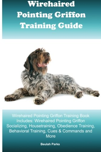 Wirehaired Pointing Griffon Training Guide Wirehaired Pointing Griffon Training Book Includes: Wirehaired Pointing Griffon Socializing, Housetraining, ... Behavioral Training, Cues & Commands and More pdf epub