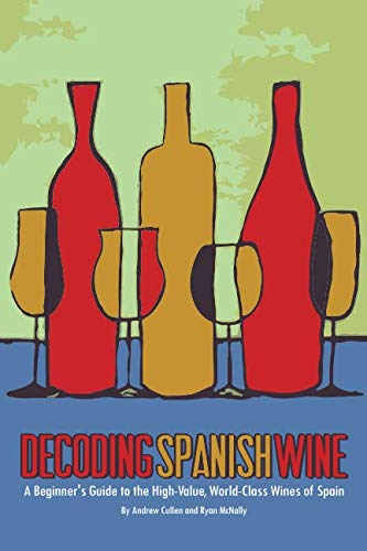 Decoding Spanish Wine: A Beginner's Guide to the High Value, World Class Wines of Spain by Andrew Cullen, Ryan McNally