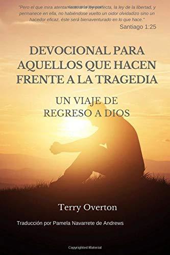 DEVOCIONAL Para AQUELLOS Que HACEN FRENTE A La TRAGEDIA Un VIAJE De REGRESO a DIOS  [Overton, Terry] (Tapa Blanda)
