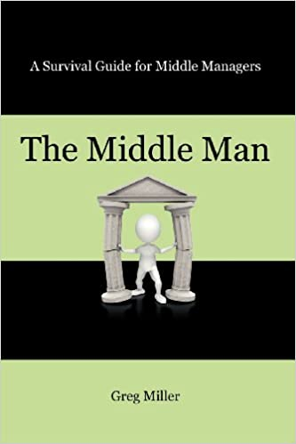 The Middle Man: A Survival Guide for Middle Managers: Greg Miller
