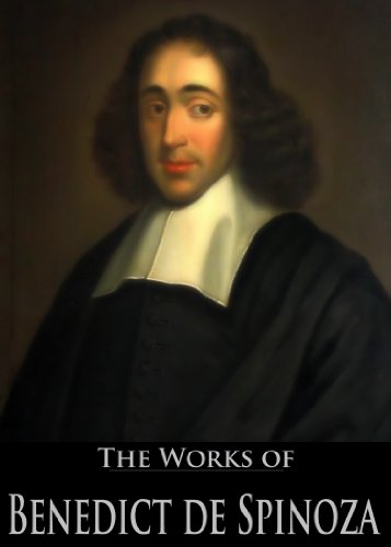 The Works of Benedict de Spinoza: The Ethics, On The Improvement Of The Understanding, A Political Treatise, A Theologico-Political Treatise and More (5 Books With Active Table of Contents)