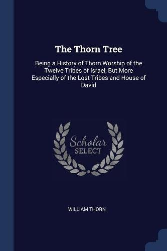 The Thorn Tree: Being a History of Thorn Worship of the Twelve Tribes of Israel, But More Especially of the Lost Tribes and House of David