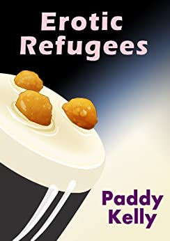 Erotic Refugees: Sex and drugs and SQL by [Kelly, Paddy]