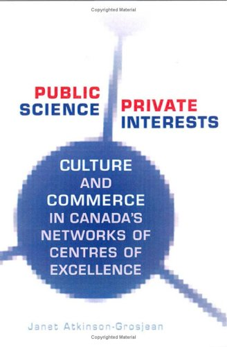 Public Science, Private Interests: Culture and Commerce in Canada's Networks of Centres of Excellence pdf