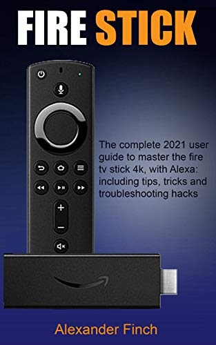 FIRE STICK: The Complete 2021 User Guide to Master