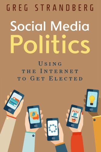 Social Media Politics: Using the Internet to Get Elected (Increasing Website Traffic) (Volume 6)