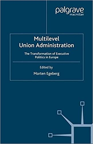 Download Multilevel Union Administration: The Transformation of Executive Politics in Europe (Palgrave Studies in European Union Politics) PDF, azw (Kindle)