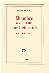 Chambre avec vue sur l'éternité : Emily Dickinson par Claire Malroux