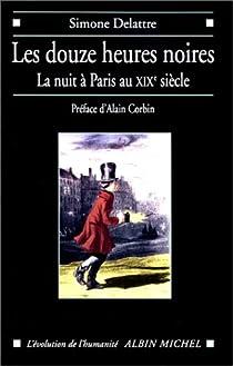 Les Douzes Heures noires : La Nuit à Paris au XIXème siècle par Delattre