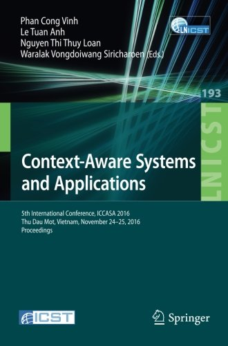Context-Aware Systems and Applications: 5th International Conference, ICCASA 2016, Thu Dau Mot, Vietnam, November 24-25, 2016, Proceedings (Lecture ... and Telecommunications Engineering) by Springer