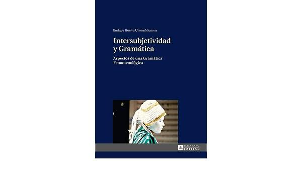 Amazon.com: Intersubjetividad y Gramática: Aspectos de una Gramática Fenomenológica (Spanish Edition) (9783631648889): Enrique Huelva Unternbäumen: Books