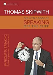 The Little Book of Speaking Off the Cuff. Impromptu Speaking -- Speak Unprepared Without Fear! (English Edition)