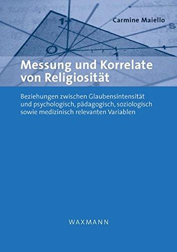 Messung und Korrelate von Religiosität: Beziehungen zwischen Glaubensintensität und psychologisch, pädagogisch, soziologisch sowie medizinisch relevanten Variablen (Internationale Hochschulschriften)