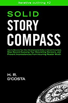 Solid Story Compass: How to Become Your Own Developmental Editor or Script Consultant, Stop Second-Guessing Your Storytelling Decisions, and Prevent Inconsistencies ... Reader Wrath (Iterative Outlining Book 2) by [D'Costa, H. R.]