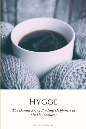 Hygge: The Danish Art of Escaping the Hustle & Bustle of Modern Life and Finding Happiness in Simple Pleasures (Volume 1)