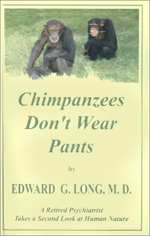 Chimpanzees Don't Wear Pants -- A Retired Psychiatrist Takes a Second Look at Human Nature