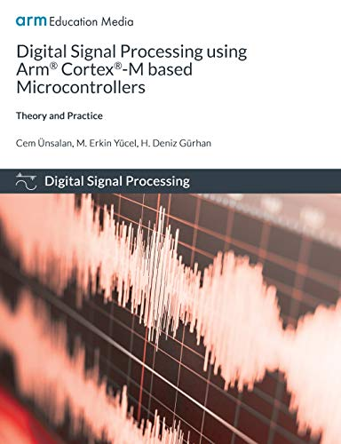 Digital Signal Processing using Arm Cortex-M based Microcontrollers: Theory and Practice