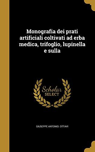 Monografia Dei Prati Artificiali Coltivati Ad Erba Medica, Trifoglio, Lupinella E Sulla (Italian Edition)