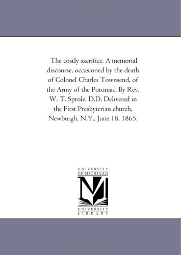 The costly sacrifice. A memorial discourse, occasioned by the death of Colonel Charles Townsend, of the Army of the Potomac. By Rev. W. T. Sprole, ... church, Newburgh, N.Y., June 18, 1865. pdf