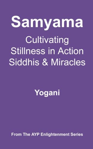 Samyama - Cultivating Stillness in Action, Siddhis and Miracles: (AYP Enlightenment Series)
