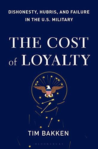 The Cost of Loyalty: Dishonesty, Hubris, and Failure in the U.S. Military by [Bakken, Tim]