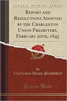 Report and Resolutions Adopted by the Charleston Union Presbytery, February 20th, 1845 (Classic Reprint)