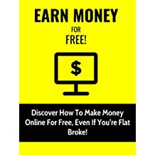 Earn Money For Free: Discover How To Make Money Online For Free, Even If You're Flat Broke!