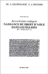 Ad ecclesiam confugere: Naissance du droit d'asile dans les eglises (IVe-milieu du Ve s.) (De l'archeologie a l'histoire) par Anne Ducloux