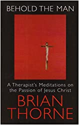 Behold the Man: A Therapist's Meditations on the Passions of Jesus Christ