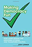 Making Democracy Fun : How Game Design Can Empower Citizens and Transform Politics, Lerner, Josh, 0262026872