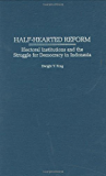 Half-Hearted Reform: Electoral Institutions and the Struggle for Democracy in Indonesia