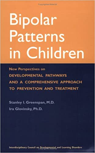 Bipolar Patterns in Children: New Perspectives on Developmental Pathways and a Comprehensive Approach to Prevention and Treatment: Stanley I. Greenspan, ...