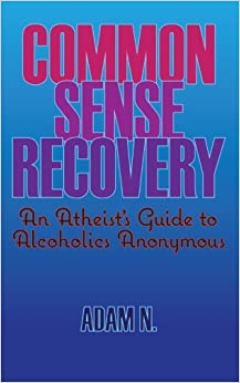Common Sense Recovery: An Atheist's Guide to Alcoholics Anonymous