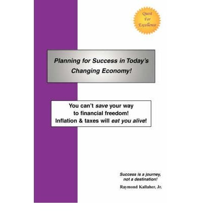 Read Online [(Planning for Success in Today's Changing Economy!: You Can't Save Your Way to Financial Freedom! Inflation & Taxes Will Eat You Alive! )] [Author: Jr. Raymond E Kallaher] [Apr-2008] pdf
