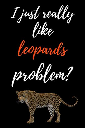 I Just Really Like Leopards, Problem?: Funny Journal / Notebook / Notepad / Diary, Gifts For Leopard Lovers (Lined, 6
