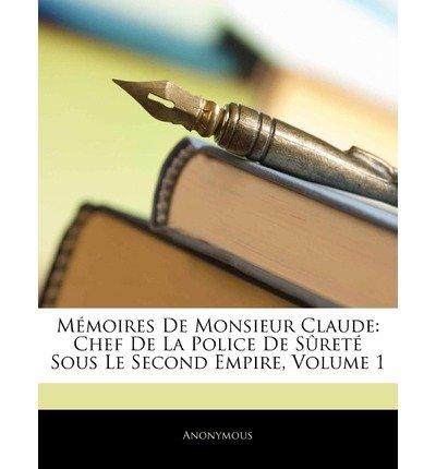 Download M Moires de Monsieur Claude: Chef de La Police de S Ret Sous Le Second Empire, Volume 1 (Paperback)(French) - Common pdf epub