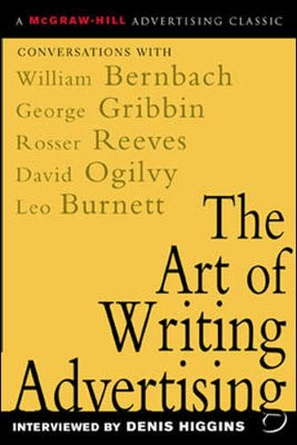 The Art of Writing Advertising : Conversations with Masters of the Craft: David Ogilvy, William Bernbach, Leo Burnett, Rosser Reeves,