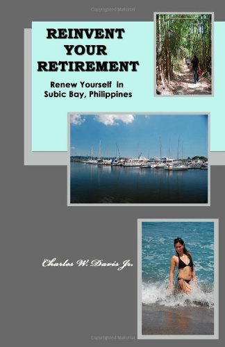 Download Reinvent Your Retirement: Renew Yourself in Subic Bay, Philippines [Paperback] [2010] (Author) Charles W Davis Jr. pdf epub