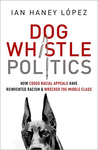 Dog Whistle Politics: How Coded Racial Appeals Have Reinvented Racism and Wrecked the Middle Class by [Lopez, Ian Haney]