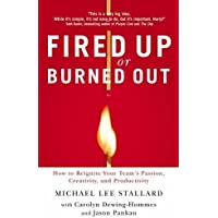Fired Up Or Burned Out: How To Reignite And Reenergize Your Team's Passion, Creativity And Productivity