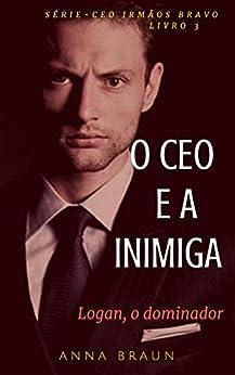 O CEO e A Inimiga: (Logan - O Dominador) (CEO: Irmãos Bravo Livro 3) por [Braun, Anna]