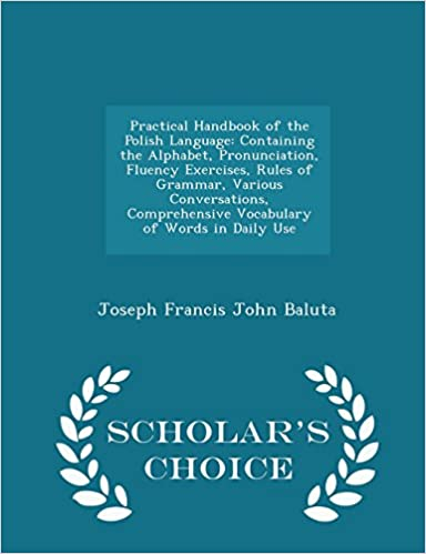 Practical Handbook of the Polish Language: Containing the Alphabet, Pronunciation, Fluency Exercises, Rules of Grammar, Various Conversations, ... Words in Daily Use - Scholar's Choice Edition