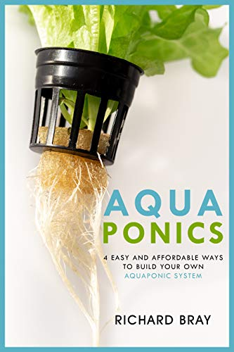 Aquaponics: 4 Easy and Affordable Ways to Build Your Own Aquaponic System and Raise Fish and Plants Together (Urban Homesteading Book 6) by [Bray, Richard]