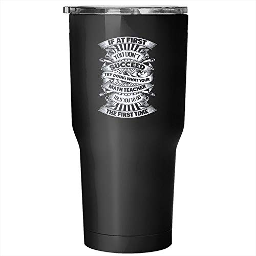 If At First You Don't Succeed Tumbler 30 oz Stainless Steel, Try Doing What Your Math Teacher Told You To Do Travel Mug (Tumbler - Black)]()